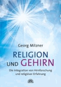 Religion und Gehirn - Die Integration von Hirnforschung und religiöser Erfahrung.