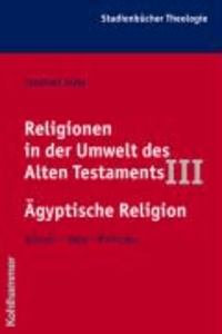 Religionen in der Umwelt des Alten Testaments III: Ägyptische Religion - Wurzeln - Wege - Wirkungen.