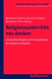 Religionsunterricht neu denken - Innovative Ansätze und Perspektiven der Religionsdidaktik. Ein Arbeitsbuch.
