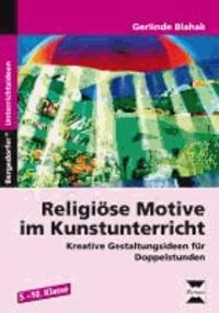 Religiöse Motive im Kunstunterricht - Kreative Gestaltungsideen für Doppelstunden (5. bis 10. Klasse).