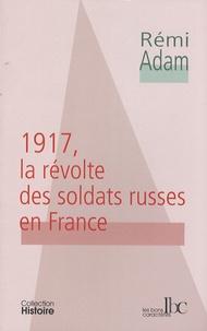 Rémi Adam - 1917, la révolte des soldats russes en France.