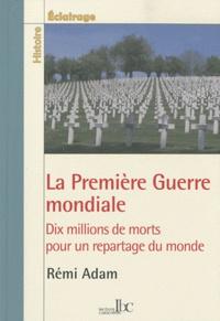 Rémi Adam - La Première Guerre mondiale - Dix millions de morts pour un repartage du monde.