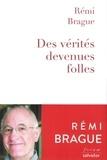 Rémi Brague - Des vérités devenues folles - La sagesse du Moyen Age au secours des temps modernes.
