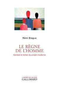Rémi Brague - Le règne de l'homme - Genèse et échec du projet moderne.
