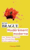 Rémi Brague - Modérement moderne - Les Temps Modernes ou l'invention d'une supercherie.