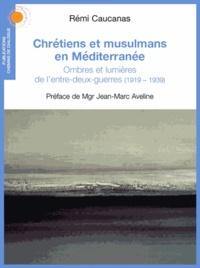 Rémi Caucanas - Chrétiens et musulmans en Méditerranée - Ombres et lumières de l'entre-deux-guerres (1919-1939).