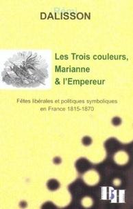 Rémi Dalisson - Les Trois couleurs, Marianne et l'Empereur - Fêtes libérales et politiques symboliques en France 1815-1870.