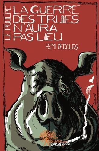 Rémi Dedours - Le Poulpe  : La guerre des truies n'aura pas lieu.