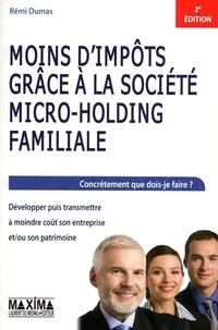 Rémi Dumas - Moins d'impôts grâce à la société micro-holding familiale - Concrètement que dois-je faire ? Développer puis transmettre à moindre coût son entreprise et/ou son patrimoine.