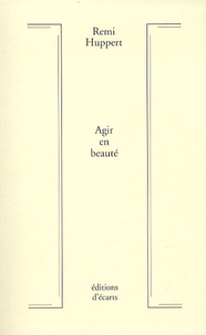 Rémi Huppert - Agir en beauté - Réflexions sur une esthétique du mouvement.