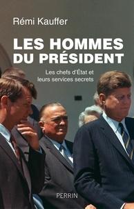 Rémi Kauffer - Les hommes du président - Les chefs d'Etat et leurs services secrets.