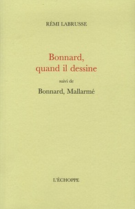 Rémi Labrusse - Bonnard, quand il dessine - Suivi de Bonnard, Mallarmé.