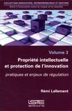 Rémi Lallement - L'innovation entre le risque et la réussite - Volume 3, Propriété intellectuelle et protection de l'innovation. Pratiques et enjeux de régulation.