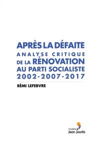 Rémi Lefebvre - Après la défaite - Analyse critique de la rénovation au Parti socialiste 2002-2007-2017.