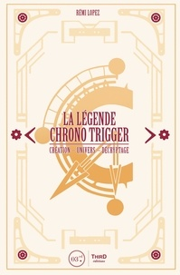 Rémi Lopez - La légende Chrono Trigger - Création, univers, décryptage.