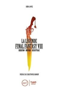 Rémi Lopez - La légende Final Fantasy VIII - Création, univers, décryptage.
