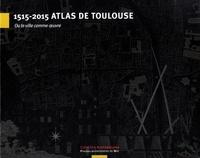 Rémi Papillault - 1515-2015 Atlas de Toulouse - Ou la ville comme oeuvre.