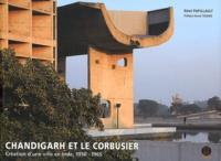 Rémi Papillault - Chandigarh et Le Corbusier - Création d'une ville en Inde 1950-1965.