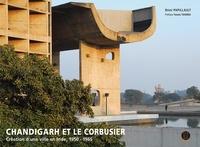 Rémi Papillault - Chandigarh et Le Corbusier - Création d'une ville en Inde, 1950-1965.