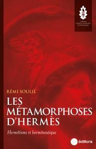 Rémi Soulié - Les Métamorphoses d'Hermès - Hermétisme et herméneutique.
