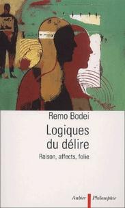 Remo Bodei - Logiques du délire. - Raison, affects, folie.