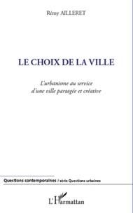Rémy Ailleret - Le choix de la ville - L'urbanisme au service d'une ville partagée et créative.