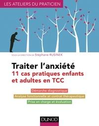 Stéphane Rusinek et Rémy Amouroux - Traiter l'anxiété - 11 cas pratiques enfants et adultes en TCC.