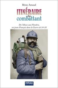 Rémy Arnaud - Itinéraire d'un combattant - De l'Alsace aux Flandres, un jeune Français dans la Guerre de 14-18.