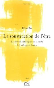 Rémy Bac - La soustraction de l'être - La question ontologique de la vérité de Heidegger à Badiou.