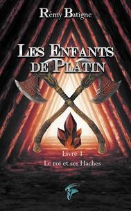 Remy Batigne - Les enfants de Platin Tome 1 : Le roi et ses haches.