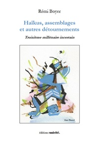 Rémy Boyer - Haïkus, assemblages et autres détournements - Troisième millénaire incertain.