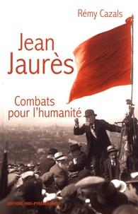 Rémy Cazals - Jean Jaurès - Combats pour l'humanité.