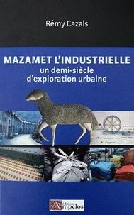 Rémy Cazals - Mazamet l'industrielle - Un demi-siècle d'exploration urbaine.