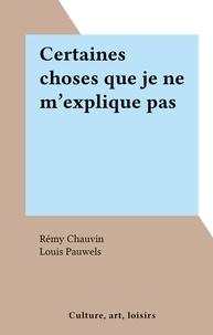Rémy Chauvin et Louis Pauwels - Certaines choses que je ne m'explique pas.