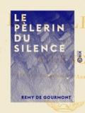 Rémy de Gourmont - Le Pèlerin du silence.