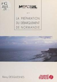 Rémy Desquesnes - 6 juin 1944  Tome 7 - La Préparation du débarquement de Normandie, 1940-1944.