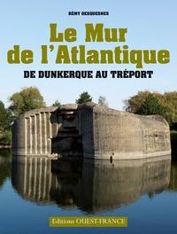 Rémy Desquesnes - Le Mur de l'Atlantique - De Dunkerque au Tréport.