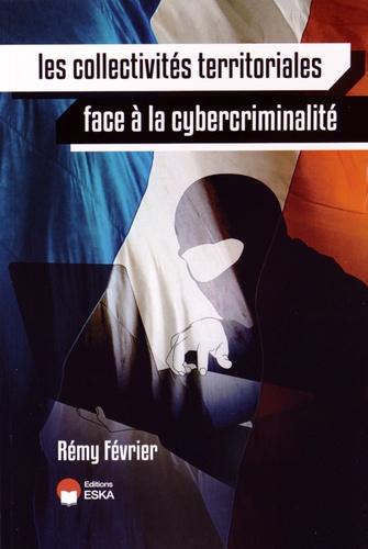 Rémy Février - Les collectivités territoriales face à la cybercriminalité - Les responsabilités des élus locaux ; L'impact sur les citoyens ; Les méthodes pour protéger son système d'information.