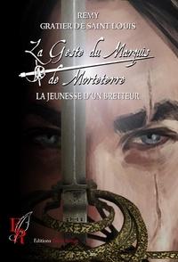 Rémy Gratier de Saint Louis - La Geste du Marquis de Morteterre Tome 1 : La jeunesse d'un bretteur.