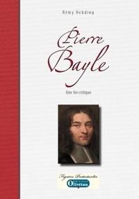 Rémy Hebding - Pierre Bayle - Une foi critique.