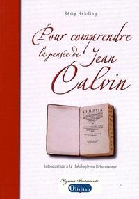 Rémy Hebding - Pour comprendre la pensée de Jean Calvin - Introduction à la théologie du Réformateur.