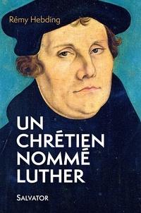 Rémy Hebding - Un chrétien nommé Luther.