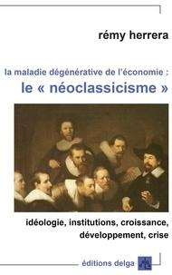 """Rémy Herrera - La maladie dégénérative de l'économie : le """"néoclassicisme"""" - Idéologie, institutions, croissance, développement, crise."""