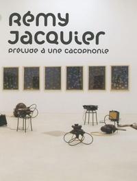 Rémy Jacquier - Prélude à une cacophonie.