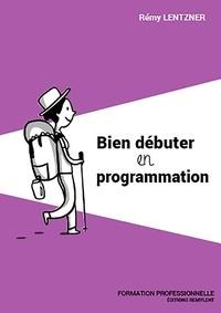 Rémy Lentzner - Bien débuter en programmation.