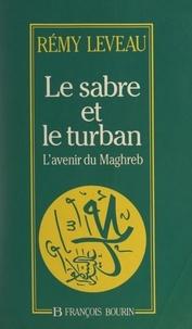 Rémy Leveau - Le sabre et le turban - L'avenir du Maghreb.