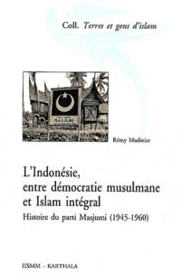 Rémy Madinier - L'Indonésie, entre démocratie musulmane et Islam intégral - Histoire du parti Masjumi (1945-1960).