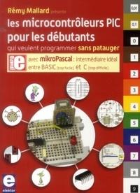 Rémy Mallard - Les microcontrôleurs PIC pour les débutants qui veulent programmer sans patauger.