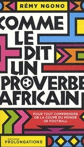 Rémy Ngono - Comme le dit un proverbe africain - Les plus belles maximes de la sagesse africaine pour tout comprendre de la coupe du monde.