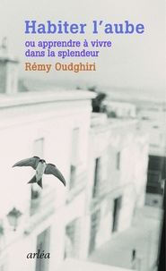 Rémy Oudghiri - Habiter l'aube - Apprendre à vivre dans la splendeur.